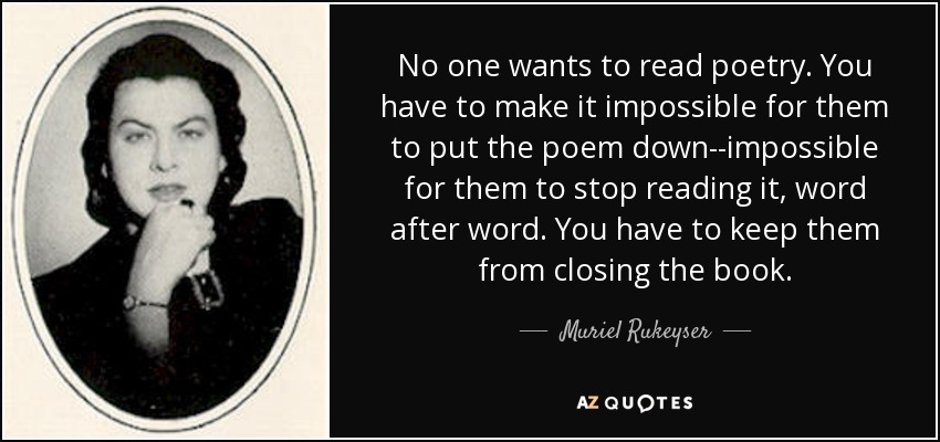 No one wants to read poetry. You have to make it impossible for them to put the poem down--impossible for them to stop reading it, word after word. You have to keep them from closing the book. - Muriel Rukeyser