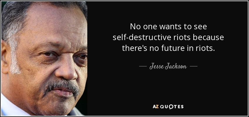 No one wants to see self-destructive riots because there's no future in riots. - Jesse Jackson