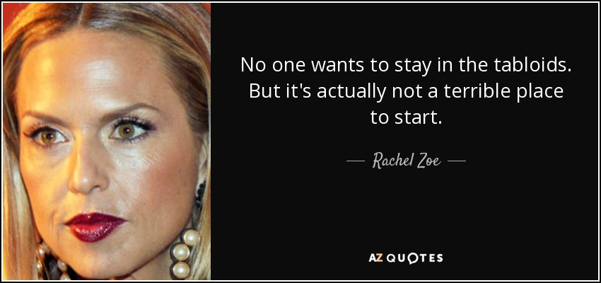 No one wants to stay in the tabloids. But it's actually not a terrible place to start. - Rachel Zoe
