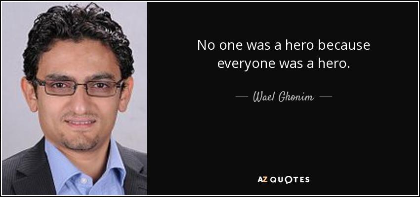 No one was a hero because everyone was a hero. - Wael Ghonim