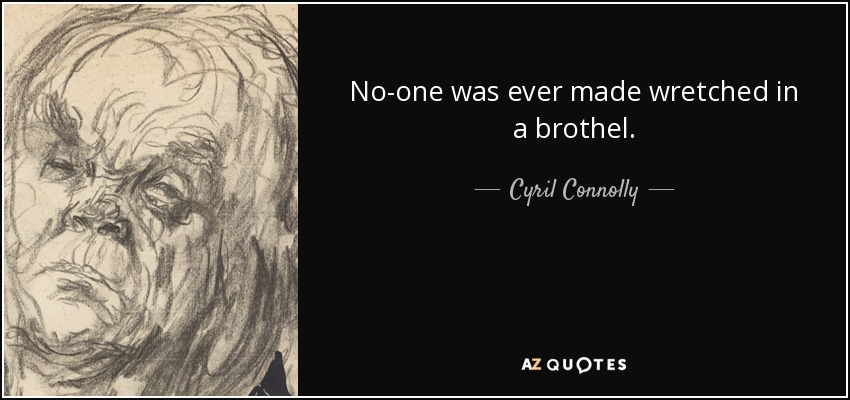 No-one was ever made wretched in a brothel. - Cyril Connolly