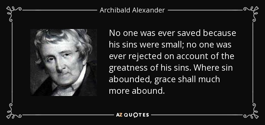 No one was ever saved because his sins were small; no one was ever rejected on account of the greatness of his sins. Where sin abounded, grace shall much more abound. - Archibald Alexander