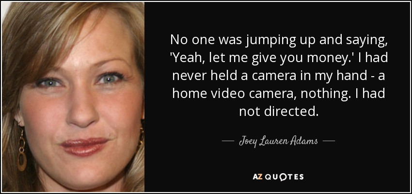 No one was jumping up and saying, 'Yeah, let me give you money.' I had never held a camera in my hand - a home video camera, nothing. I had not directed. - Joey Lauren Adams