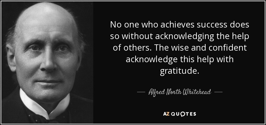 No one who achieves success does so without acknowledging the help of others. The wise and confident acknowledge this help with gratitude. - Alfred North Whitehead