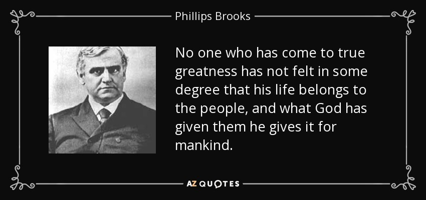 No one who has come to true greatness has not felt in some degree that his life belongs to the people, and what God has given them he gives it for mankind. - Phillips Brooks