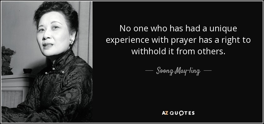 No one who has had a unique experience with prayer has a right to withhold it from others. - Soong May-ling