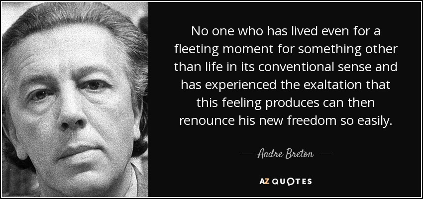 No one who has lived even for a fleeting moment for something other than life in its conventional sense and has experienced the exaltation that this feeling produces can then renounce his new freedom so easily. - Andre Breton