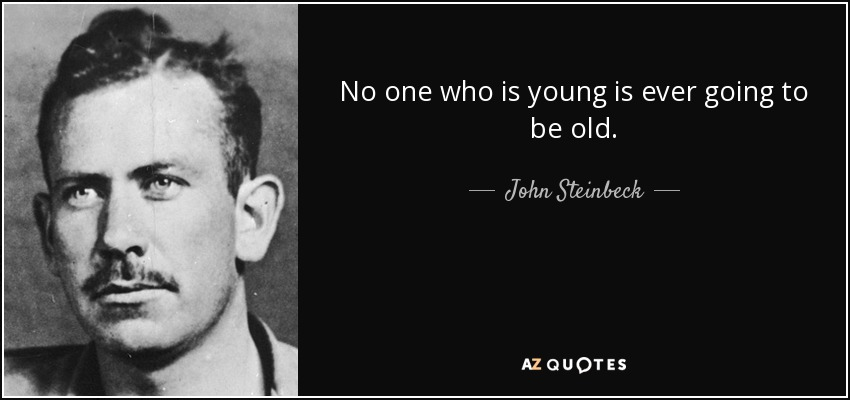 No one who is young is ever going to be old. - John Steinbeck