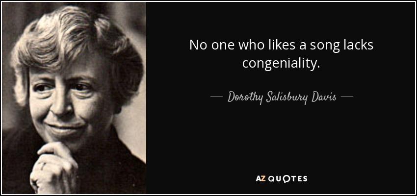 No one who likes a song lacks congeniality. - Dorothy Salisbury Davis