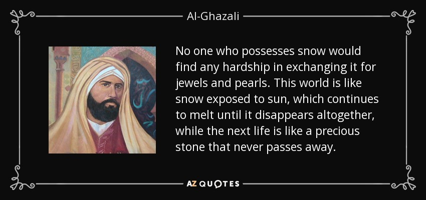 No one who possesses snow would find any hardship in exchanging it for jewels and pearls. This world is like snow exposed to sun, which continues to melt until it disappears altogether, while the next life is like a precious stone that never passes away. - Al-Ghazali