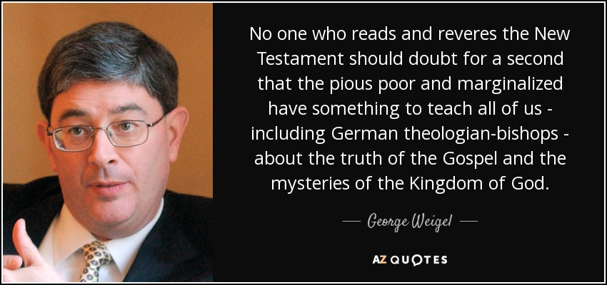 No one who reads and reveres the New Testament should doubt for a second that the pious poor and marginalized have something to teach all of us - including German theologian-bishops - about the truth of the Gospel and the mysteries of the Kingdom of God. - George Weigel