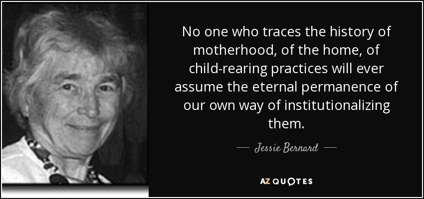 No one who traces the history of motherhood, of the home, of child-rearing practices will ever assume the eternal permanence of our own way of institutionalizing them. - Jessie Bernard