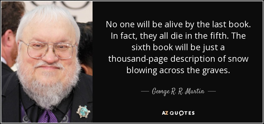 No one will be alive by the last book. In fact, they all die in the fifth. The sixth book will be just a thousand-page description of snow blowing across the graves. - George R. R. Martin