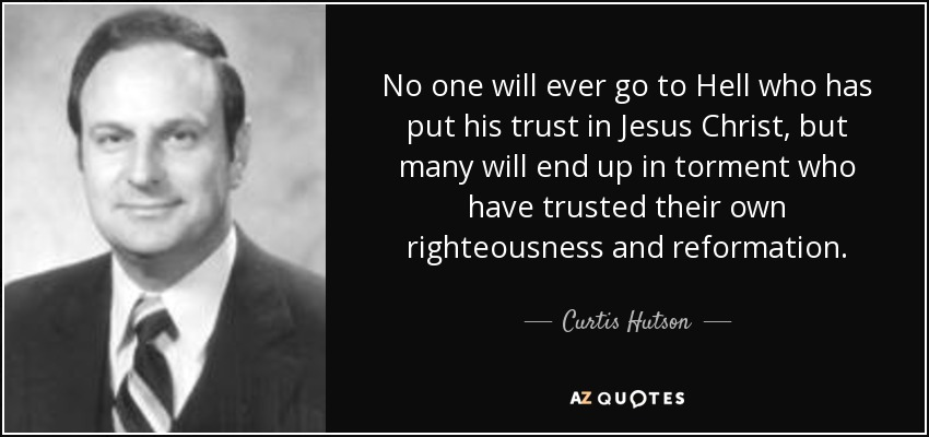 No one will ever go to Hell who has put his trust in Jesus Christ, but many will end up in torment who have trusted their own righteousness and reformation. - Curtis Hutson