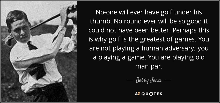 No-one will ever have golf under his thumb. No round ever will be so good it could not have been better. Perhaps this is why golf is the greatest of games. You are not playing a human adversary; you a playing a game. You are playing old man par. - Bobby Jones