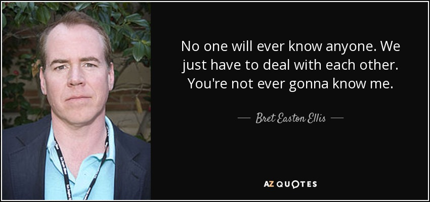 No one will ever know anyone. We just have to deal with each other. You're not ever gonna know me. - Bret Easton Ellis