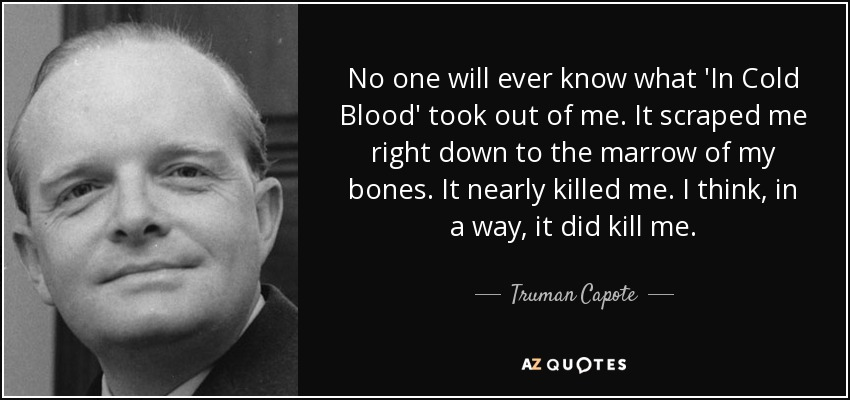 No one will ever know what 'In Cold Blood' took out of me. It scraped me right down to the marrow of my bones. It nearly killed me. I think, in a way, it did kill me. - Truman Capote