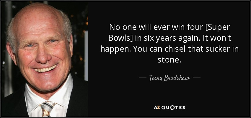 No one will ever win four [Super Bowls] in six years again. It won't happen. You can chisel that sucker in stone. - Terry Bradshaw