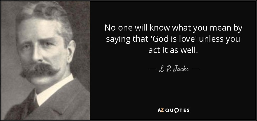 No one will know what you mean by saying that 'God is love' unless you act it as well. - L. P. Jacks