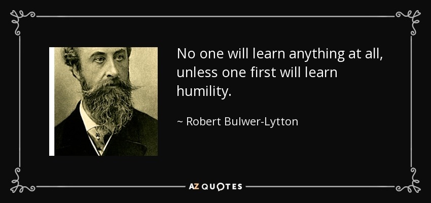 No one will learn anything at all, unless one first will learn humility. - Robert Bulwer-Lytton, 1st Earl of Lytton