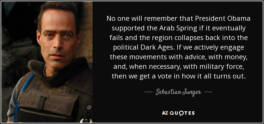 No one will remember that President Obama supported the Arab Spring if it eventually fails and the region collapses back into the political Dark Ages. If we actively engage these movements with advice, with money, and, when necessary, with military force, then we get a vote in how it all turns out. - Sebastian Junger