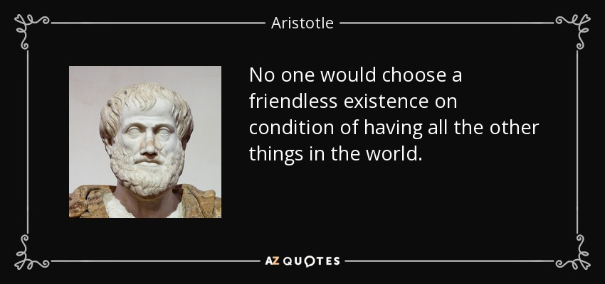 No one would choose a friendless existence on condition of having all the other things in the world. - Aristotle