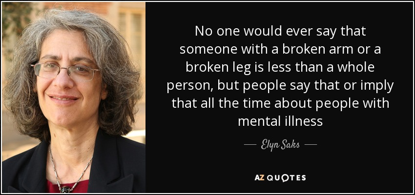 No one would ever say that someone with a broken arm or a broken leg is less than a whole person, but people say that or imply that all the time about people with mental illness - Elyn Saks