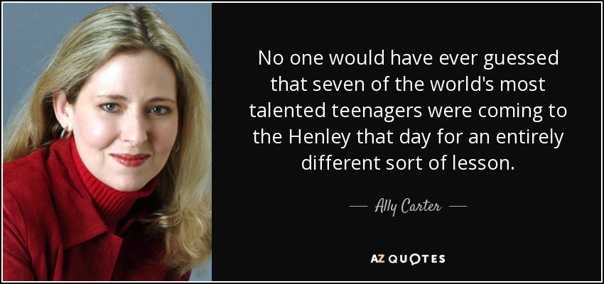 No one would have ever guessed that seven of the world's most talented teenagers were coming to the Henley that day for an entirely different sort of lesson. - Ally Carter
