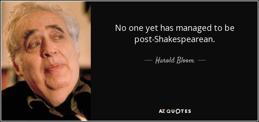 No one yet has managed to be post-Shakespearean. - Harold Bloom