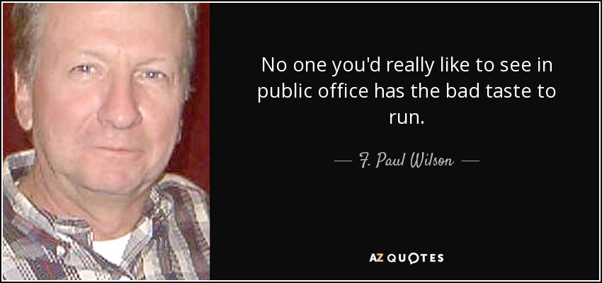 No one you'd really like to see in public office has the bad taste to run. - F. Paul Wilson