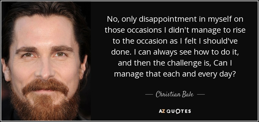 No, only disappointment in myself on those occasions I didn't manage to rise to the occasion as I felt I should've done. I can always see how to do it, and then the challenge is, Can I manage that each and every day? - Christian Bale