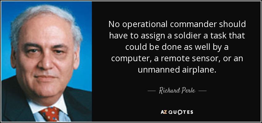 No operational commander should have to assign a soldier a task that could be done as well by a computer, a remote sensor, or an unmanned airplane. - Richard Perle