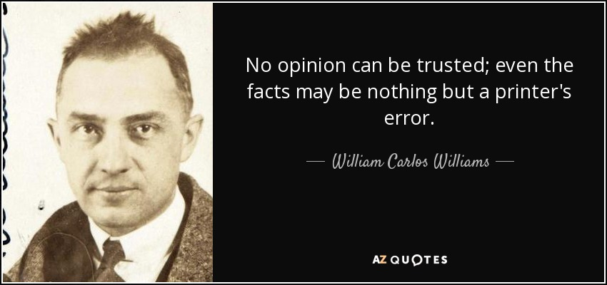 No opinion can be trusted; even the facts may be nothing but a printer's error. - William Carlos Williams