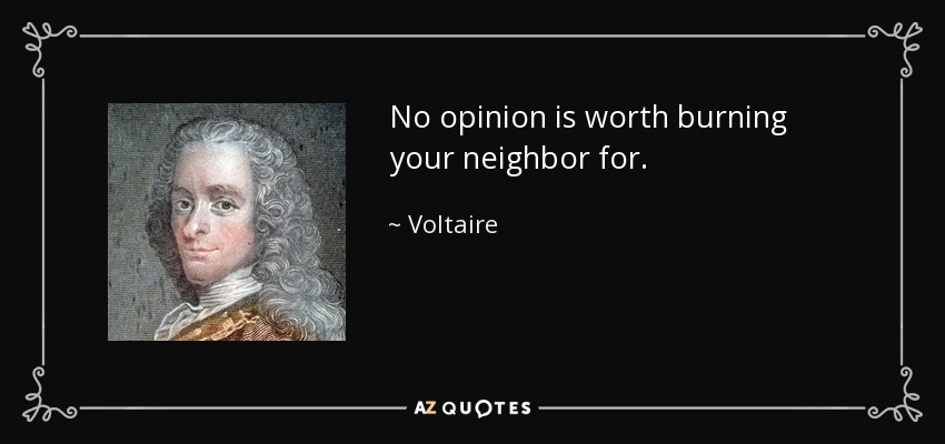 No opinion is worth burning your neighbor for. - Voltaire
