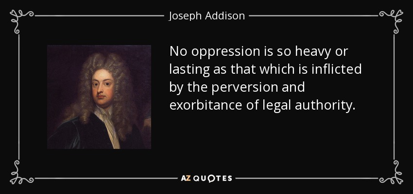 No oppression is so heavy or lasting as that which is inflicted by the perversion and exorbitance of legal authority. - Joseph Addison