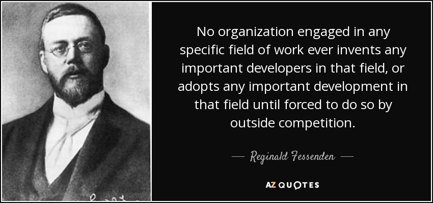 No organization engaged in any specific field of work ever invents any important developers in that field, or adopts any important development in that field until forced to do so by outside competition. - Reginald Fessenden