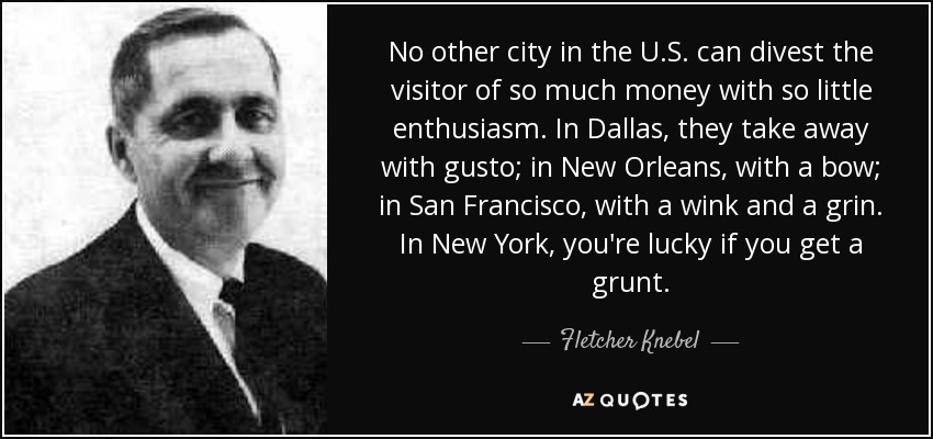 No other city in the U.S. can divest the visitor of so much money with so little enthusiasm. In Dallas, they take away with gusto; in New Orleans, with a bow; in San Francisco, with a wink and a grin. In New York, you're lucky if you get a grunt. - Fletcher Knebel