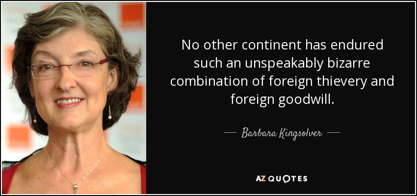 No other continent has endured such an unspeakably bizarre combination of foreign thievery and foreign goodwill. - Barbara Kingsolver