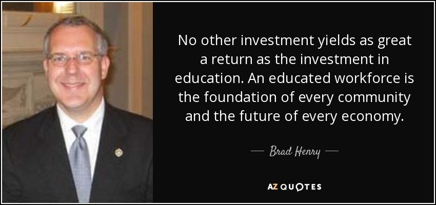 No other investment yields as great a return as the investment in education. An educated workforce is the foundation of every community and the future of every economy. - Brad Henry