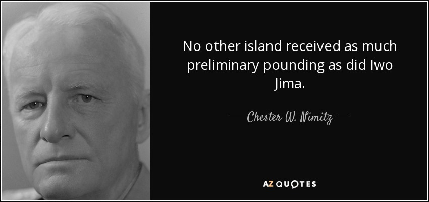 No other island received as much preliminary pounding as did Iwo Jima. - Chester W. Nimitz