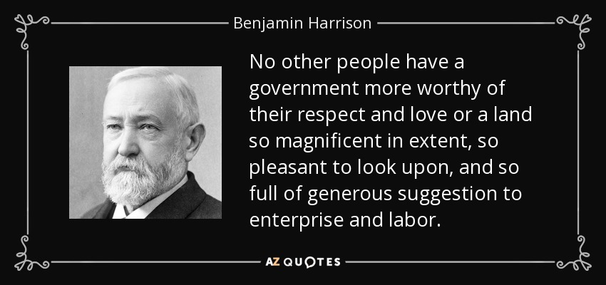 No other people have a government more worthy of their respect and love or a land so magnificent in extent, so pleasant to look upon, and so full of generous suggestion to enterprise and labor. - Benjamin Harrison
