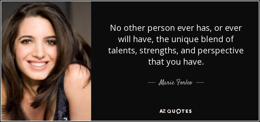 No other person ever has, or ever will have, the unique blend of talents, strengths, and perspective that you have. - Marie Forleo