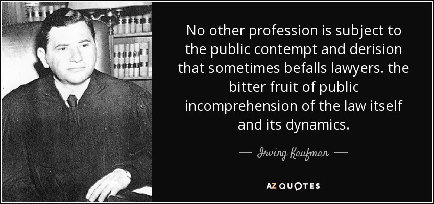 No other profession is subject to the public contempt and derision that sometimes befalls lawyers. the bitter fruit of public incomprehension of the law itself and its dynamics. - Irving Kaufman