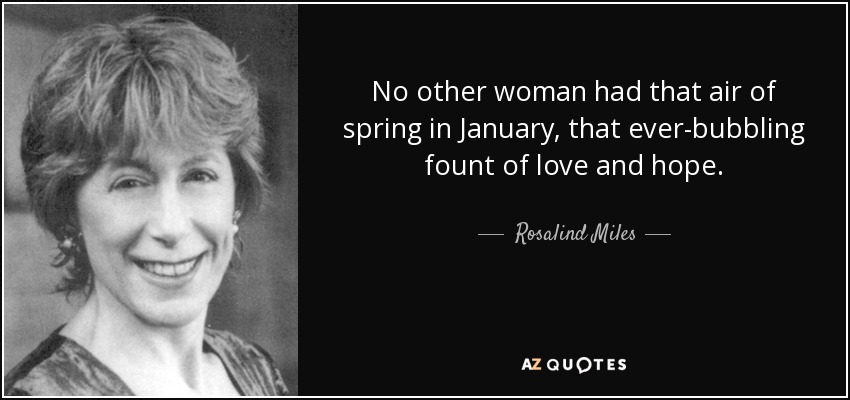 No other woman had that air of spring in January, that ever-bubbling fount of love and hope. - Rosalind Miles