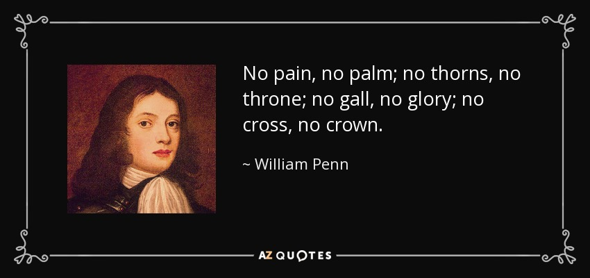 No pain, no palm; no thorns, no throne; no gall, no glory; no cross, no crown. - William Penn