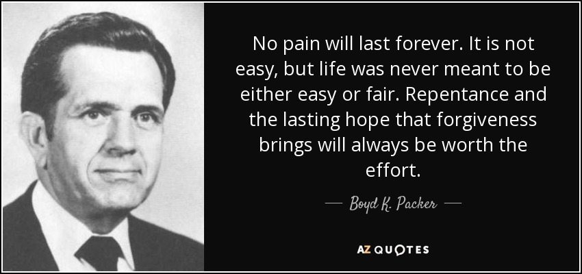 No pain will last forever. It is not easy, but life was never meant to be either easy or fair. Repentance and the lasting hope that forgiveness brings will always be worth the effort. - Boyd K. Packer