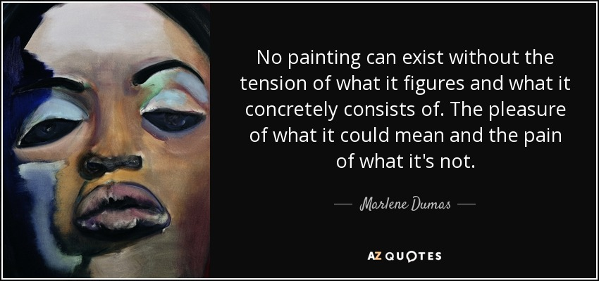 No painting can exist without the tension of what it figures and what it concretely consists of. The pleasure of what it could mean and the pain of what it's not. - Marlene Dumas