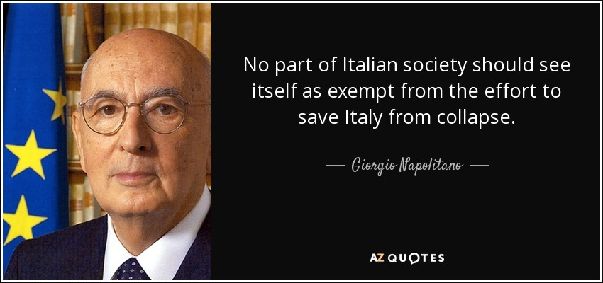No part of Italian society should see itself as exempt from the effort to save Italy from collapse. - Giorgio Napolitano