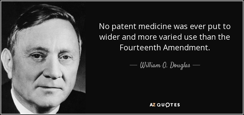 No patent medicine was ever put to wider and more varied use than the Fourteenth Amendment. - William O. Douglas