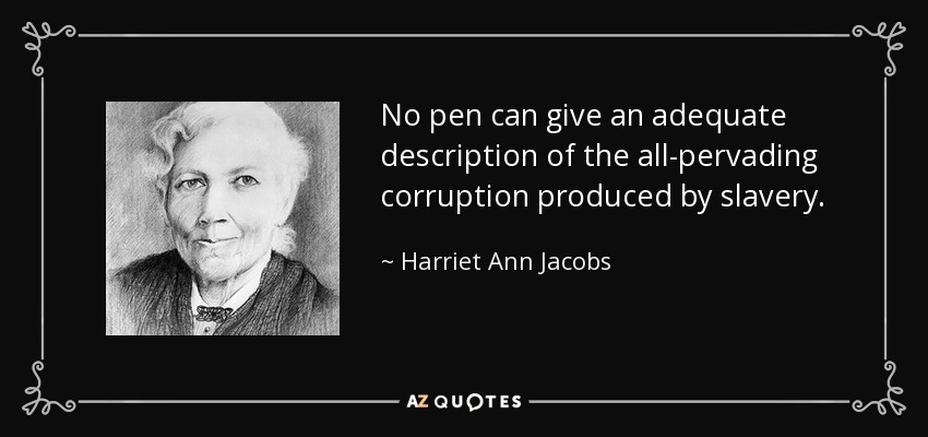 No pen can give an adequate description of the all-pervading corruption produced by slavery. - Harriet Ann Jacobs